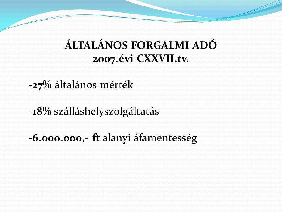 ÁLTALÁNOS FORGALMI ADÓ 2007.évi CXXVII.tv. -27% általános mérték -18% szálláshelyszolgáltatás -6.000.000,- ft alanyi áfamentesség