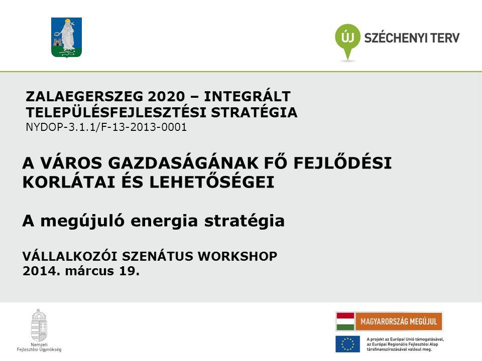 ZALAEGERSZEG 2020 – INTEGRÁLT TELEPÜLÉSFEJLESZTÉSI STRATÉGIA NYDOP-3.1.1/F-13-2013-0001 A VÁROS GAZDASÁGÁNAK FŐ FEJLŐDÉSI KORLÁTAI ÉS LEHETŐSÉGEI A megújuló energia stratégia VÁLLALKOZÓI SZENÁTUS WORKSHOP 2014.