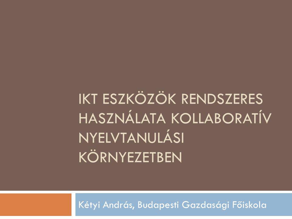 IKT ESZKÖZÖK RENDSZERES HASZNÁLATA KOLLABORATÍV NYELVTANULÁSI KÖRNYEZETBEN Kétyi András, Budapesti Gazdasági Főiskola
