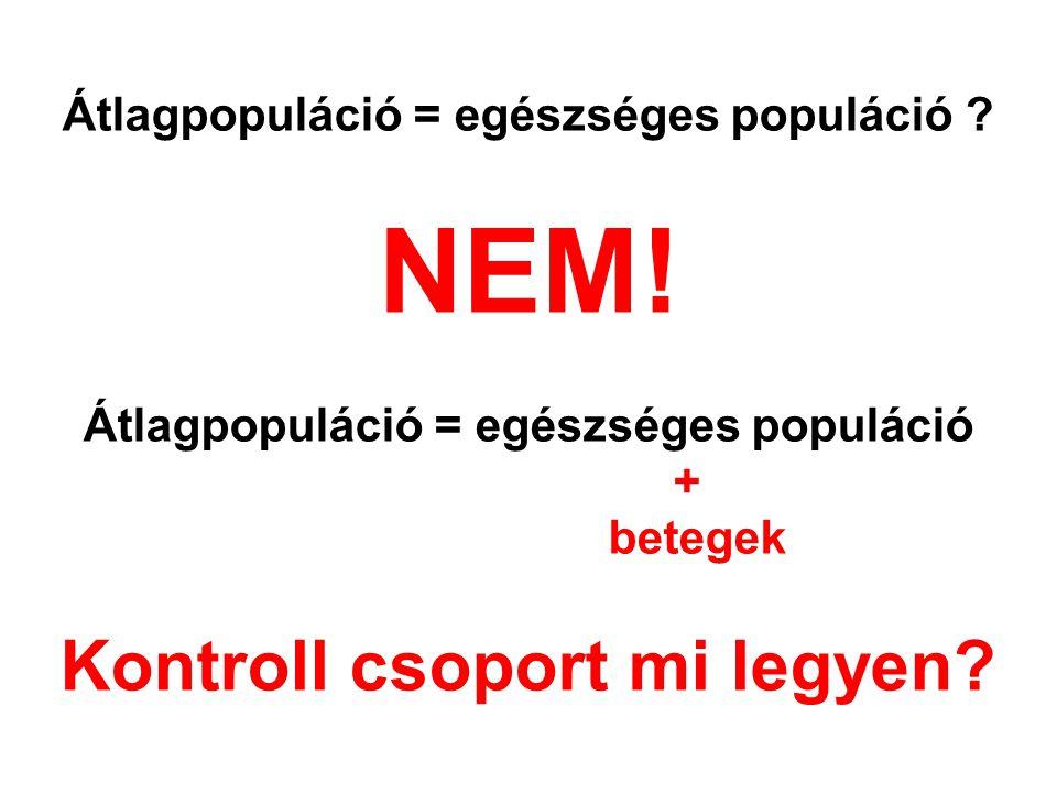 Átlagpopuláció = egészséges populáció ? NEM! Átlagpopuláció = egészséges populáció + betegek Kontroll csoport mi legyen?
