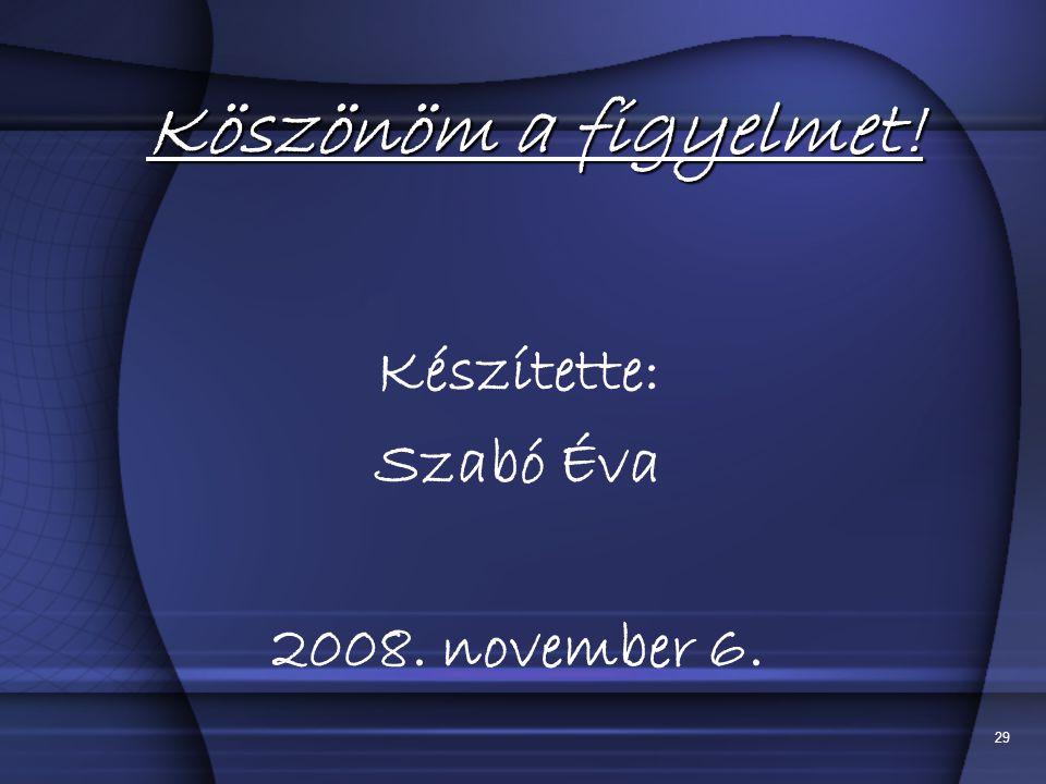 29 Köszönöm a figyelmet! Készítette: Szabó Éva 2008. november 6.