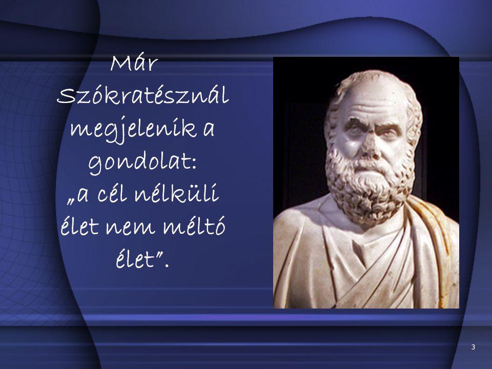 """3 Már Szókratésznál megjelenik a gondolat: """"a cél nélküli élet nem méltó élet ."""