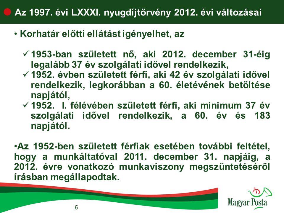  Az 1997. évi LXXXI. nyugdíjtörvény 2012. évi változásai 5 • Korhatár előtti ellátást igényelhet, az  1953-ban született nő, aki 2012. december 31-é