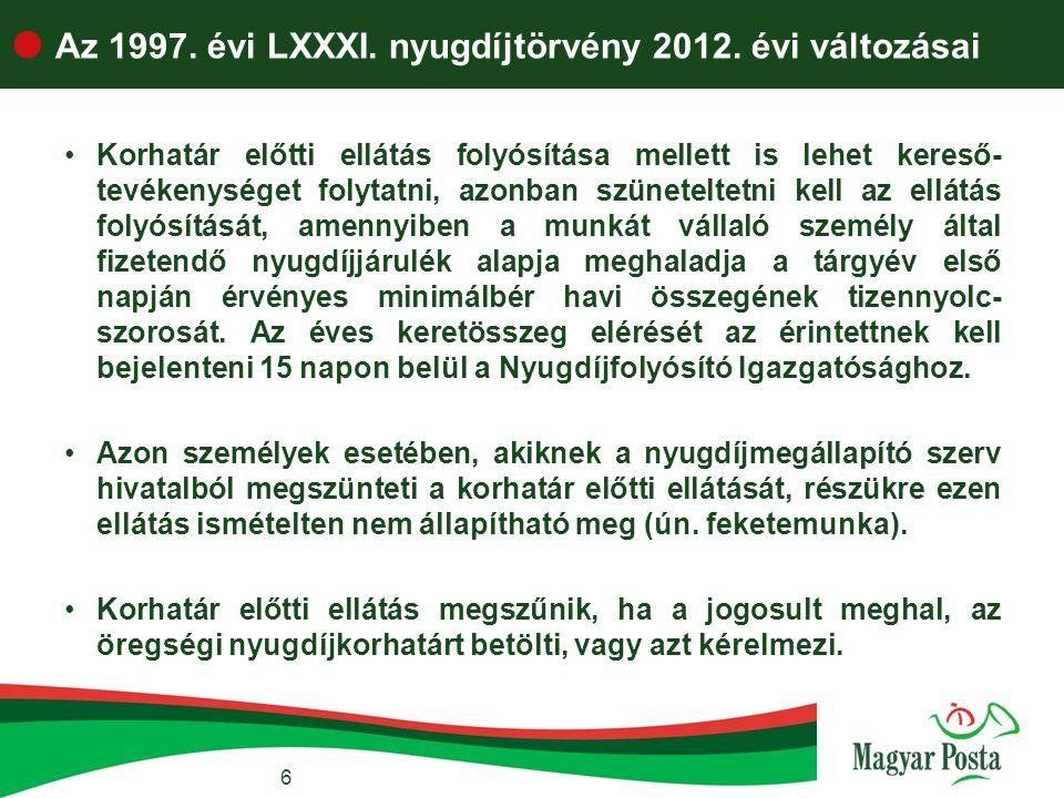 6  Az 1997. évi LXXXI. nyugdíjtörvény 2012. évi változásai •Korhatár előtti ellátás folyósítása mellett is lehet kereső- tevékenységet folytatni, azo