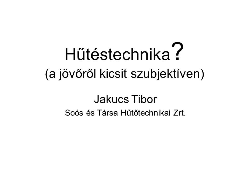 Hűtéstechnika ? (a jövőről kicsit szubjektíven) Jakucs Tibor Soós és Társa Hűtőtechnikai Zrt.