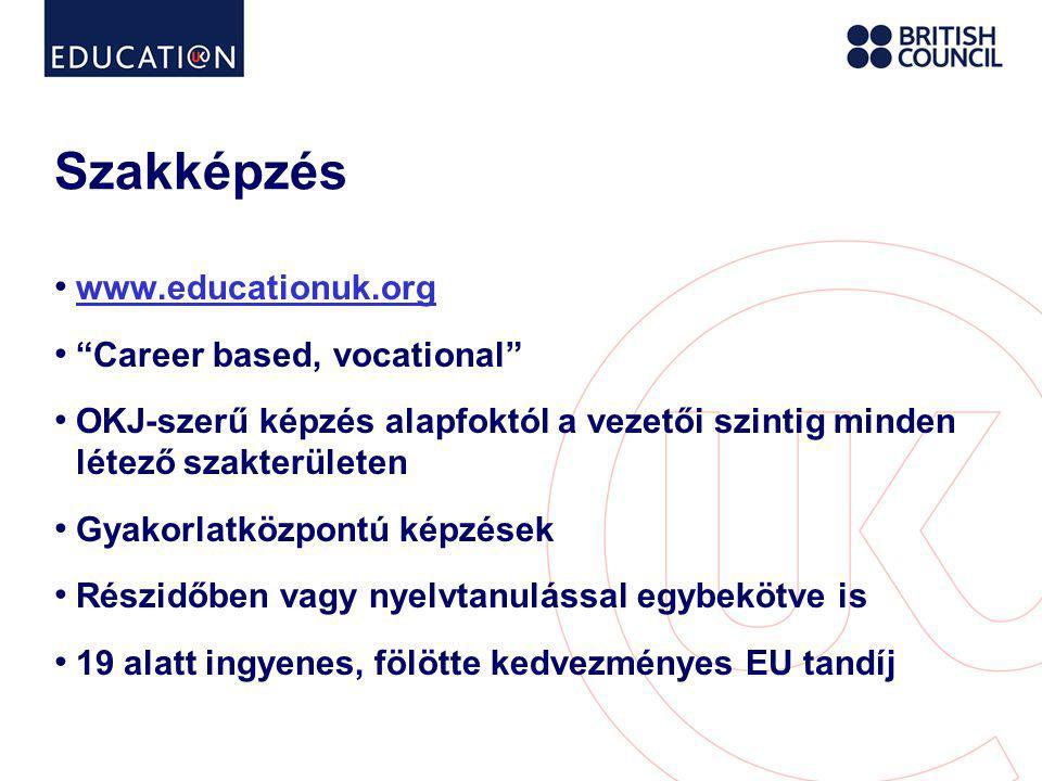 Szakképzés • www.educationuk.org www.educationuk.org • Career based, vocational • OKJ-szerű képzés alapfoktól a vezetői szintig minden létező szakterületen • Gyakorlatközpontú képzések • Részidőben vagy nyelvtanulással egybekötve is • 19 alatt ingyenes, fölötte kedvezményes EU tandíj