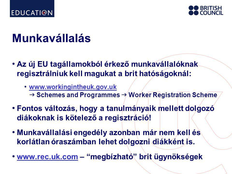 Munkavállalás • Az új EU tagállamokból érkező munkavállalóknak regisztrálniuk kell magukat a brit hatóságoknál: • www.workingintheuk.gov.uk  Schemes and Programmes  Worker Registration Scheme www.workingintheuk.gov.uk • Fontos változás, hogy a tanulmányaik mellett dolgozó diákoknak is kötelező a regisztráció.