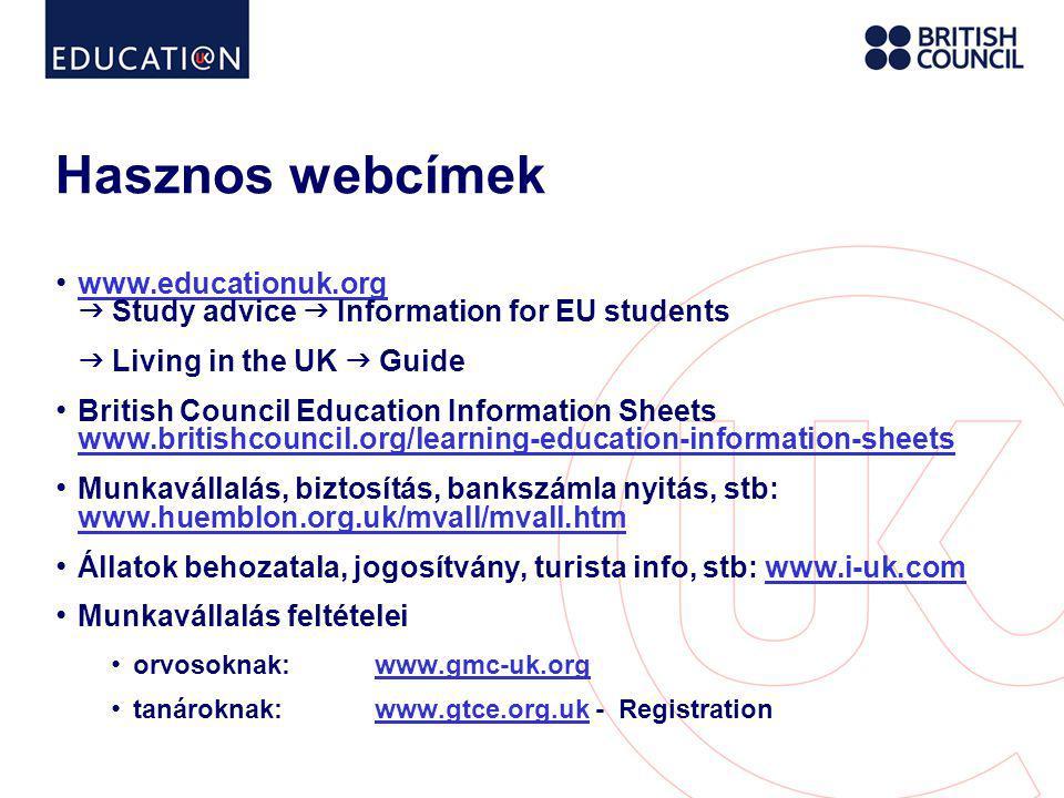 Hasznos webcímek • www.educationuk.org  Study advice  Information for EU students www.educationuk.org  Living in the UK  Guide • British Council Education Information Sheets www.britishcouncil.org/learning-education-information-sheets www.britishcouncil.org/learning-education-information-sheets • Munkavállalás, biztosítás, bankszámla nyitás, stb: www.huemblon.org.uk/mvall/mvall.htm www.huemblon.org.uk/mvall/mvall.htm • Állatok behozatala, jogosítvány, turista info, stb: www.i-uk.comwww.i-uk.com • Munkavállalás feltételei • orvosoknak:www.gmc-uk.orgwww.gmc-uk.org • tanároknak: www.gtce.org.uk - Registrationwww.gtce.org.uk