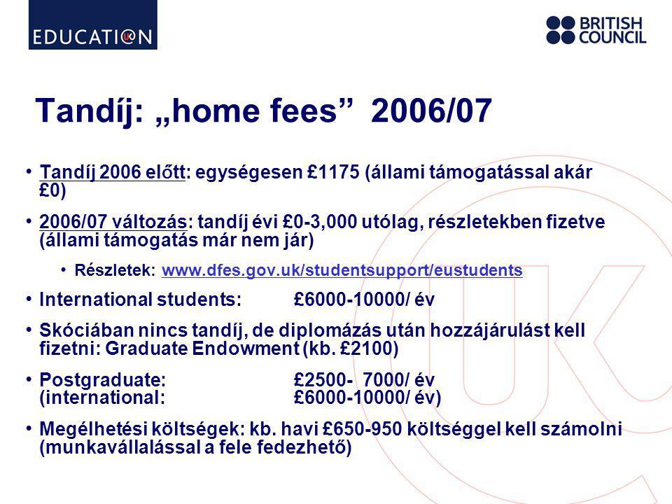 """Tandíj: """"home fees 2006/07 • Tandíj 2006 el ő tt: egységesen £1175 (állami támogatással akár £0) • 2006/07 változás: tandíj évi £0-3,000 utólag, részletekben fizetve (állami támogatás már nem jár) • Részletek: www.dfes.gov.uk/studentsupport/eustudentswww.dfes.gov.uk/studentsupport/eustudents • International students:£6000-10000/ év • Skóciában nincs tandíj, de diplomázás után hozzájárulást kell fizetni: Graduate Endowment (kb."""