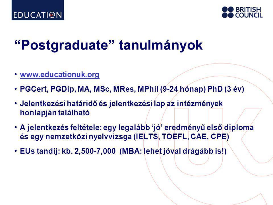 Postgraduate tanulmányok • www.educationuk.org www.educationuk.org • PGCert, PGDip, MA, MSc, MRes, MPhil (9-24 hónap) PhD (3 év) • Jelentkezési határidő és jelentkezési lap az intézmények honlapján található • A jelentkezés feltétele: egy legalább 'jó' eredményű első diploma és egy nemzetközi nyelvvizsga (IELTS, TOEFL, CAE, CPE) • EUs tandíj: kb.