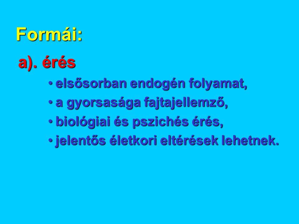 Formái: a). érés •elsősorban endogén folyamat, •a gyorsasága fajtajellemző, •biológiai és pszichés érés, •jelentős életkori eltérések lehetnek.