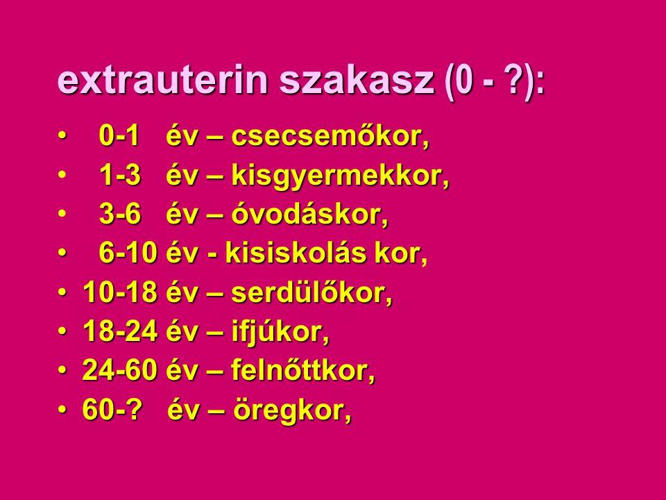 extrauterin szakasz (0 - ?): • 0-1 év – csecsemőkor, 1-3 év – kisgyermekkor, • 1-3 év – kisgyermekkor, 3-6 év – óvodáskor, • 3-6 év – óvodáskor, • 6-1