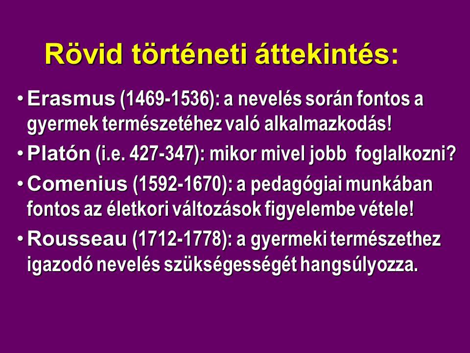 Rövid történeti áttekintés Rövid történeti áttekintés: •Erasmus (1469-1536): a nevelés során fontos a gyermek természetéhez való alkalmazkodás! •Plató