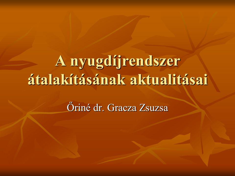 A nyugdíjrendszer átalakításának aktualitásai Őriné dr. Gracza Zsuzsa