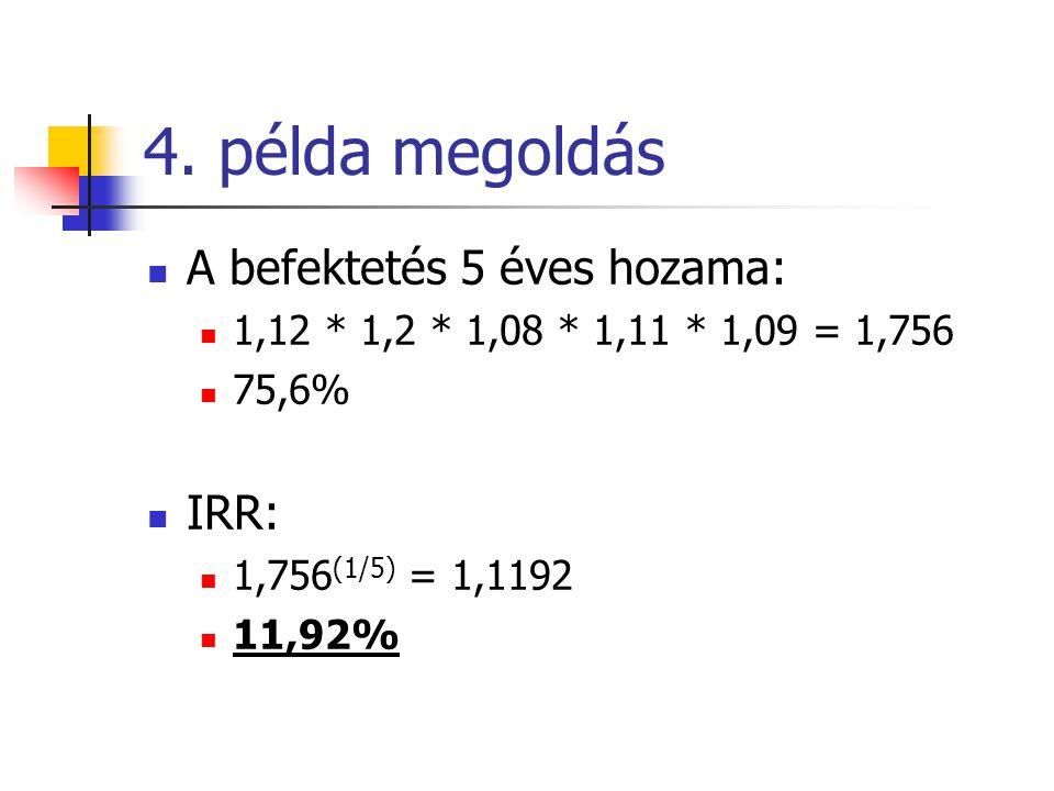 4. példa megoldás  A befektetés 5 éves hozama:  1,12 * 1,2 * 1,08 * 1,11 * 1,09 = 1,756  75,6%  IRR:  1,756 (1/5) = 1,1192  11,92%