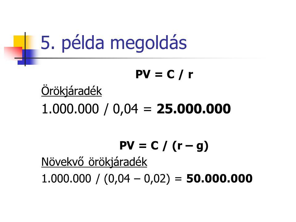 5. példa megoldás PV = C / r Örökjáradék 1.000.000 / 0,04 = 25.000.000 PV = C / (r – g) Növekvő örökjáradék 1.000.000 / (0,04 – 0,02) = 50.000.000