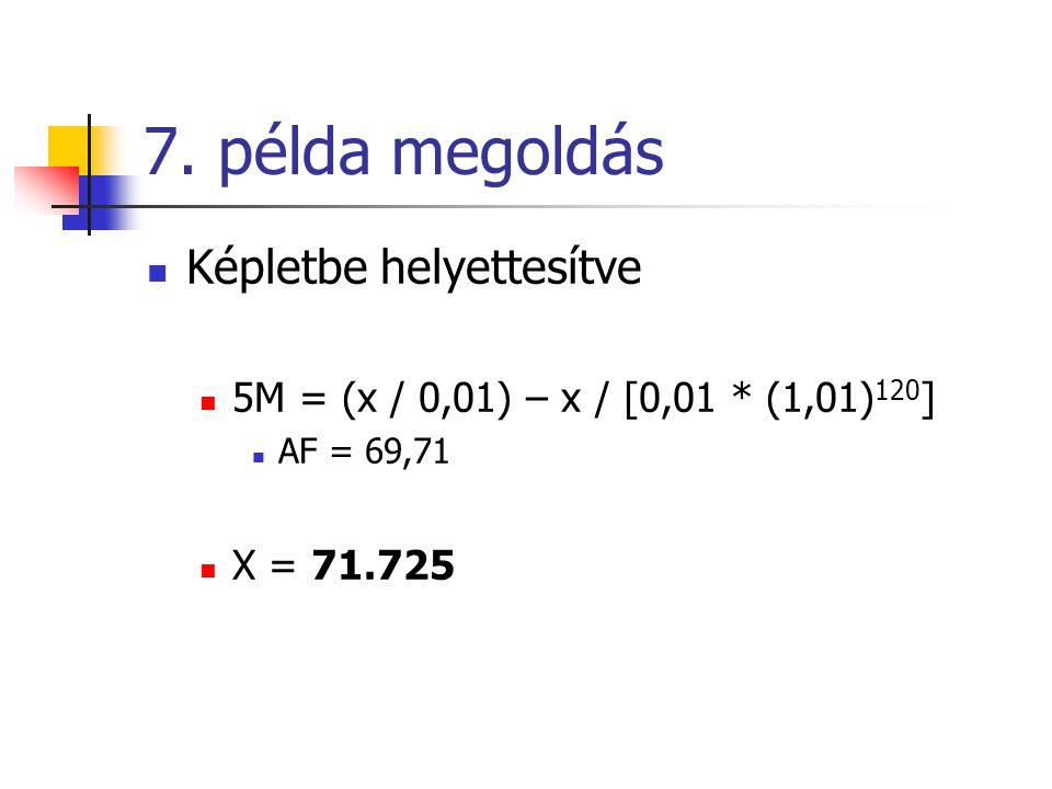 7. példa megoldás  Képletbe helyettesítve  5M = (x / 0,01) – x / [0,01 * (1,01) 120 ]  AF = 69,71  X = 71.725