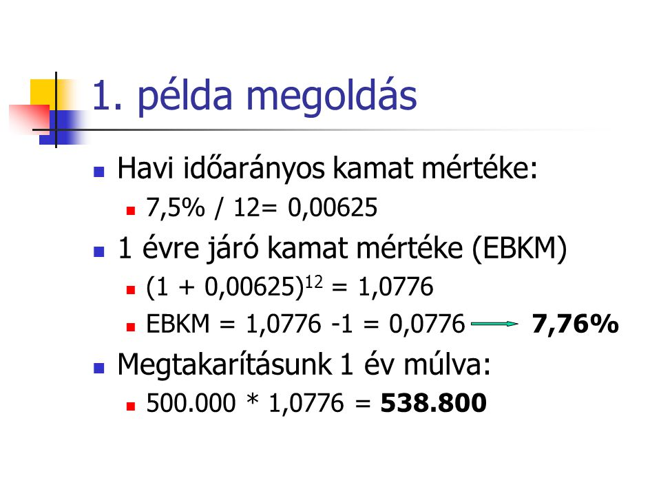 1. példa megoldás  Havi időarányos kamat mértéke:  7,5% / 12= 0,00625  1 évre járó kamat mértéke (EBKM)  (1 + 0,00625) 12 = 1,0776  EBKM = 1,0776