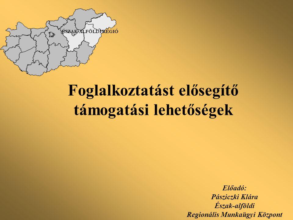 Foglalkoztatást elősegítő támogatási lehetőségek Előadó: Pásziczki Klára Észak-alföldi Regionális Munkaügyi Központ ÉSZAK-ALFÖLDI RÉGIÓ