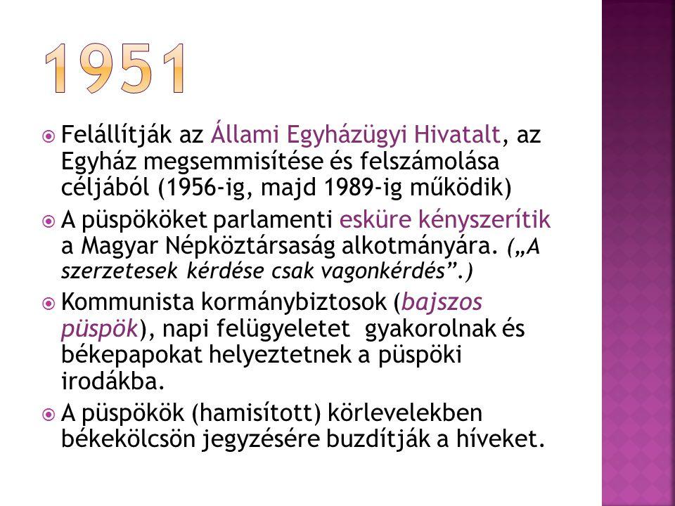  Felállítják az Állami Egyházügyi Hivatalt, az Egyház megsemmisítése és felszámolása céljából (1956-ig, majd 1989-ig működik)  A püspököket parlamenti esküre kényszerítik a Magyar Népköztársaság alkotmányára.