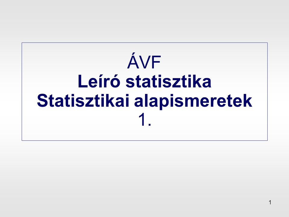 1 ÁVF Leíró statisztika Statisztikai alapismeretek 1.
