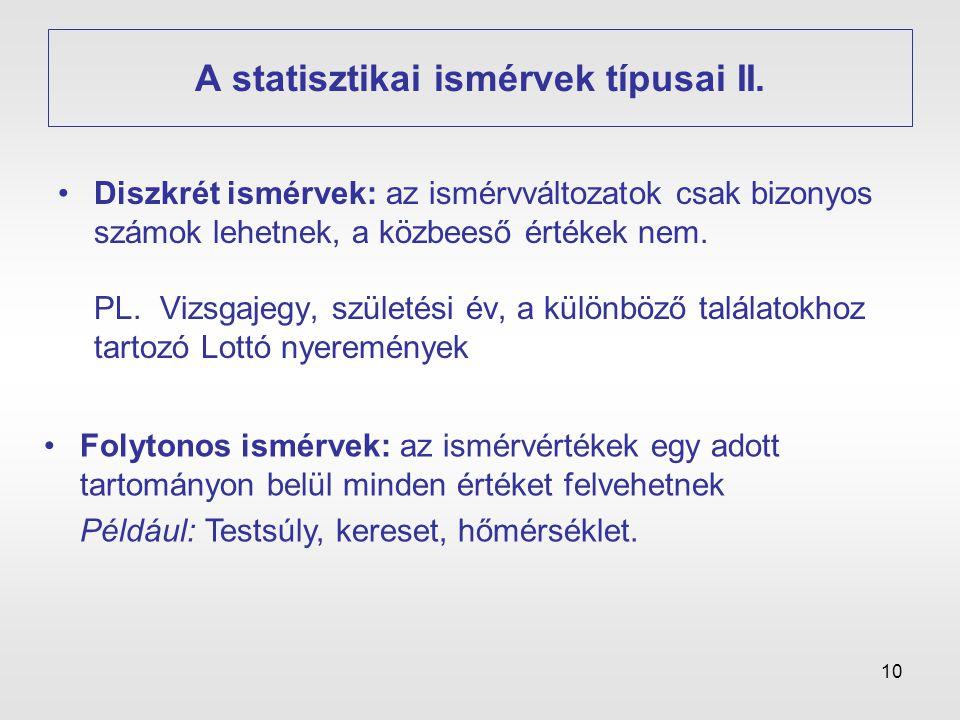 10 A statisztikai ismérvek típusai II. •Diszkrét ismérvek: az ismérvváltozatok csak bizonyos számok lehetnek, a közbeeső értékek nem. PL. Vizsgajegy,