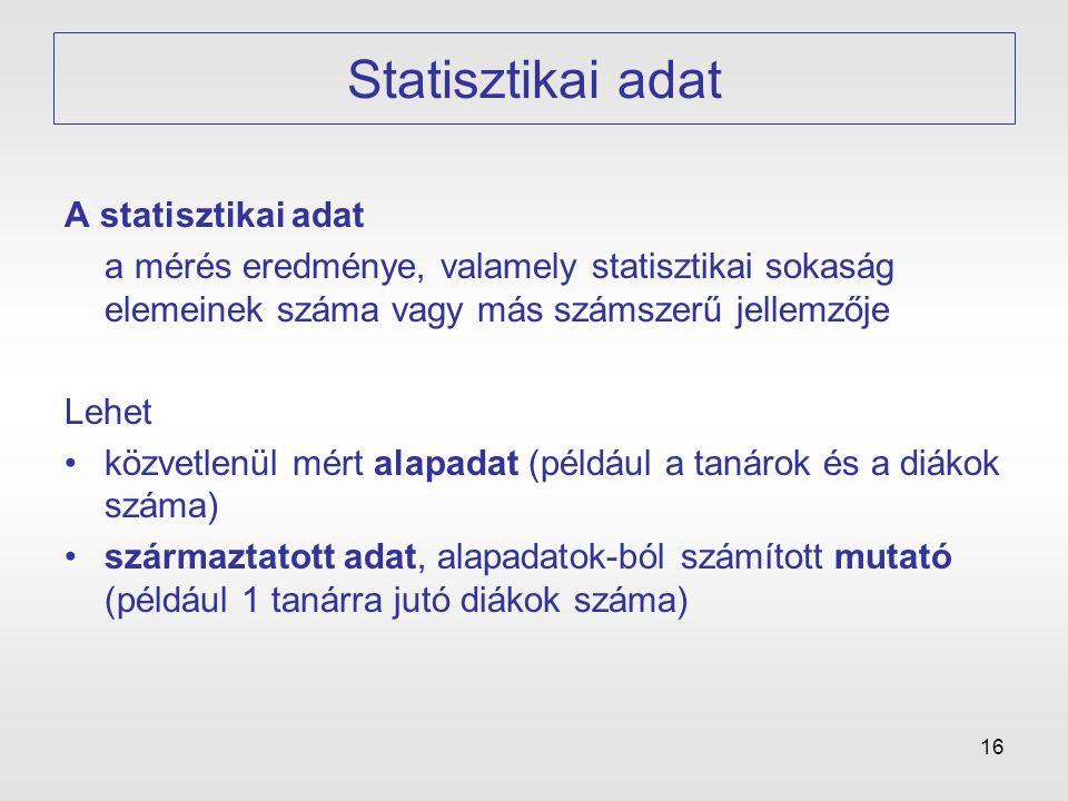 16 Statisztikai adat A statisztikai adat a mérés eredménye, valamely statisztikai sokaság elemeinek száma vagy más számszerű jellemzője Lehet •közvetl