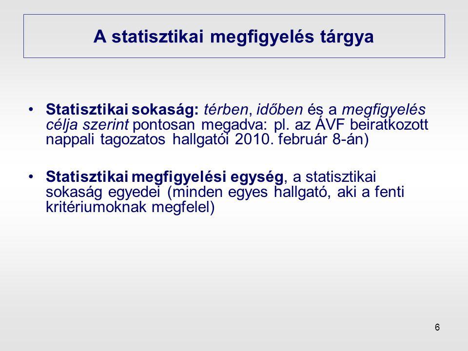 6 A statisztikai megfigyelés tárgya •Statisztikai sokaság: térben, időben és a megfigyelés célja szerint pontosan megadva: pl. az ÁVF beiratkozott nap