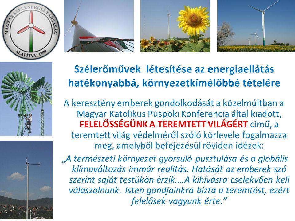 """Szélerőművek létesítése az energiaellátás hatékonyabbá, környezetkímélőbbé tételére A keresztény emberek gondolkodását a közelmúltban a Magyar Katolikus Püspöki Konferencia által kiadott, FELELŐSSÉGÜNK A TEREMTETT VILÁGÉRT című, a teremtett világ védelméről szóló körlevele fogalmazza meg, amelyből befejezésül röviden idézek: """"A természeti környezet gyorsuló pusztulása és a globális klímaváltozás immár realitás."""