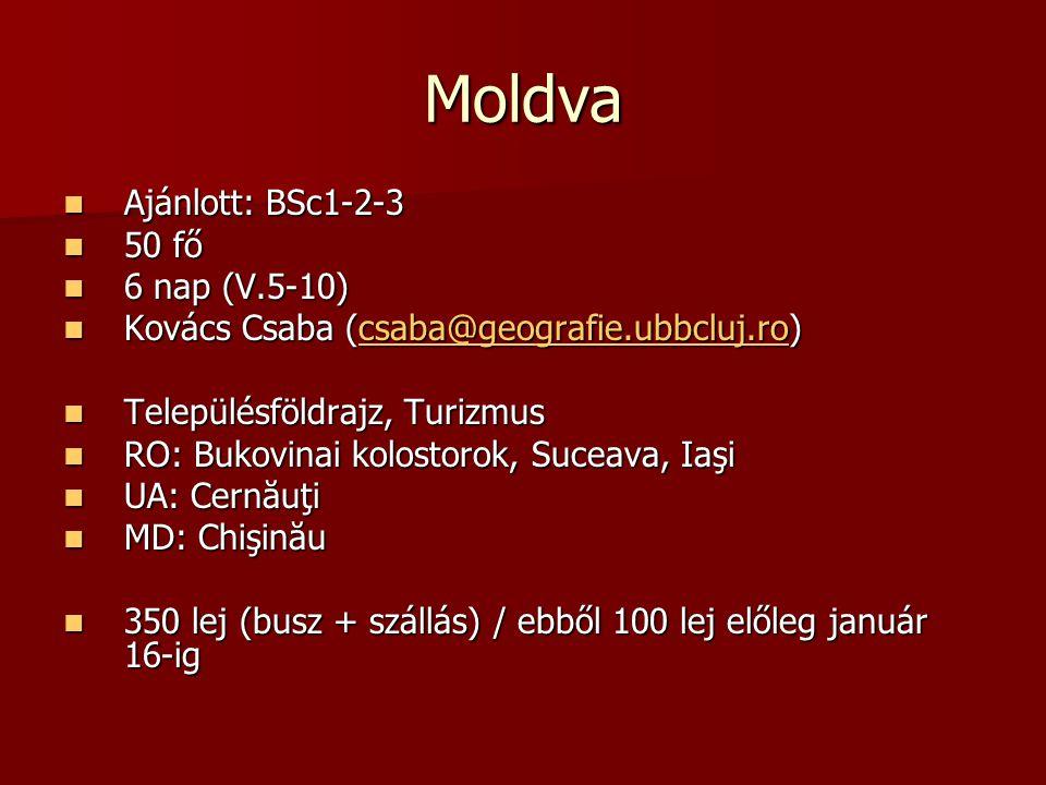 Moldva  Ajánlott: BSc1-2-3  50 fő  6 nap (V.5-10)  Kovács Csaba (csaba@geografie.ubbcluj.ro)  Településföldrajz, Turizmus  RO: Bukovinai kolostorok, Suceava, Iaşi  UA: Cernăuţi  MD: Chişinău  350 lej (busz + szállás) / ebből 100 lej előleg január 16-ig