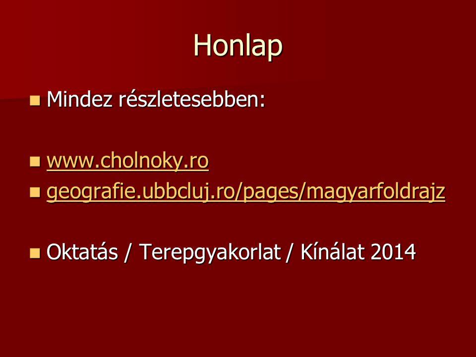 Honlap  Mindez részletesebben:  www.cholnoky.ro www.cholnoky.ro  geografie.ubbcluj.ro/pages/magyarfoldrajz geografie.ubbcluj.ro/pages/magyarfoldrajz  Oktatás / Terepgyakorlat / Kínálat 2014