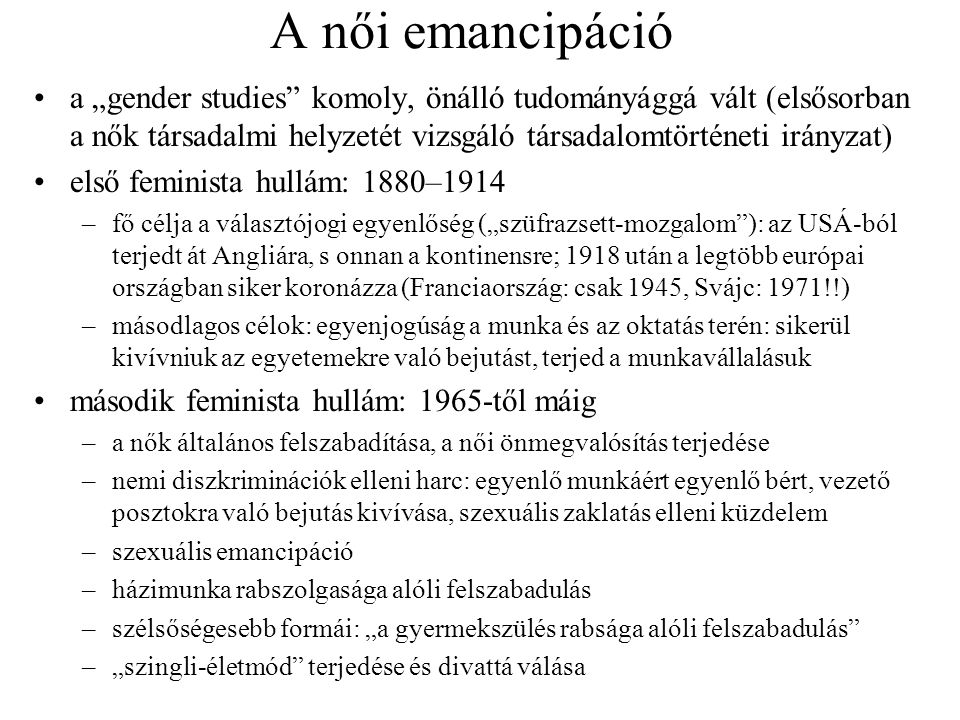 """A női emancipáció •a """"gender studies"""" komoly, önálló tudományággá vált (elsősorban a nők társadalmi helyzetét vizsgáló társadalomtörténeti irányzat) •"""