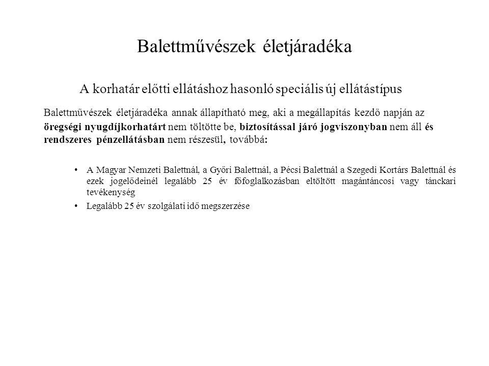 Balettművészek életjáradéka A korhatár előtti ellátáshoz hasonló speciális új ellátástípus Balettművészek életjáradéka annak állapítható meg, aki a megállapítás kezdő napján az öregségi nyugdíjkorhatárt nem töltötte be, biztosítással járó jogviszonyban nem áll és rendszeres pénzellátásban nem részesül, továbbá: •A Magyar Nemzeti Balettnál, a Győri Balettnál, a Pécsi Balettnál a Szegedi Kortárs Balettnál és ezek jogelődeinél legalább 25 év főfoglalkozásban eltöltött magántáncosi vagy tánckari tevékenység •Legalább 25 év szolgálati idő megszerzése