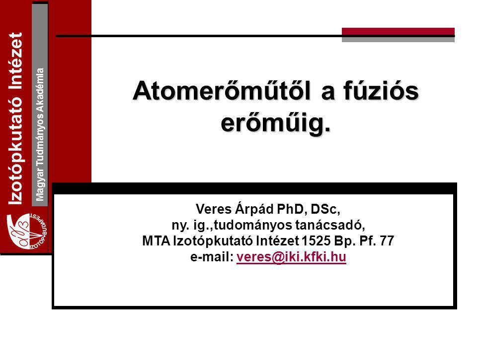 I zotópkutató Intézet Magyar Tudmányos Akadémia Atomerőműtől a fúziós erőműig. Veres Árpád PhD, DSc, ny. ig.,tudományos tanácsadó, MTA Izotópkutató In