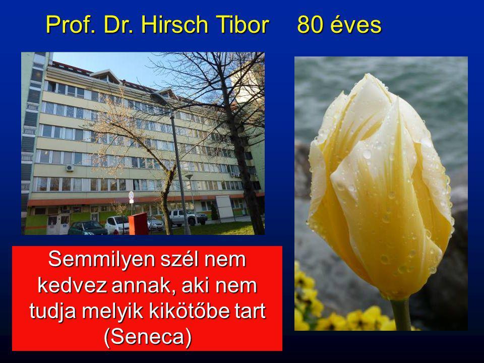 Prof. Dr. Hirsch Tibor 80 éves Semmilyen szél nem kedvez annak, aki nem tudja melyik kikötőbe tart (Seneca)