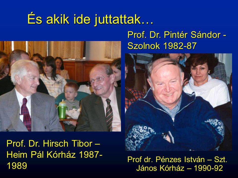 És akik ide juttattak… Prof dr. Pénzes István – Szt. János Kórház – 1990-92 Prof. Dr. Pintér Sándor - Szolnok 1982-87 Prof. Dr. Hirsch Tibor – Heim Pá