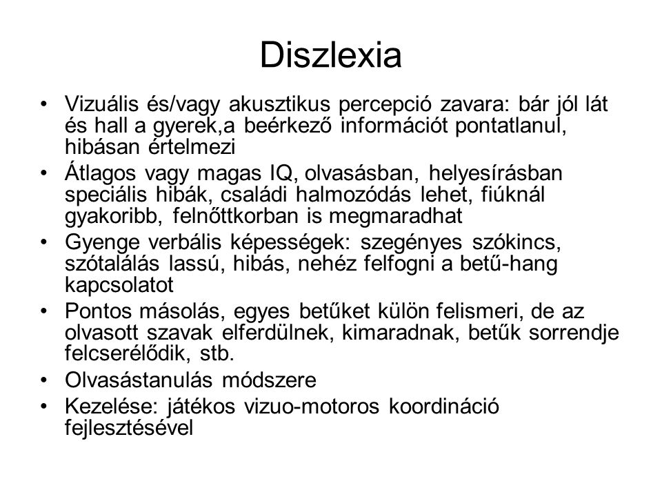 Diszlexia •Vizuális és/vagy akusztikus percepció zavara: bár jól lát és hall a gyerek,a beérkező információt pontatlanul, hibásan értelmezi •Átlagos v