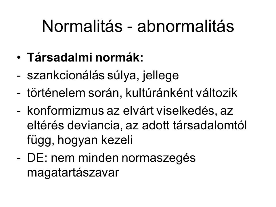Normalitás - abnormalitás •Magatartás gyakorisága: -statisztikailag gyakori viselkedés az elfogadott, helyes, a ritka a deviáns → sok jelenséget ez alapján ítélnek meg, pl.: introverzió – extraverzió -DE: magas IQ rendellenes.