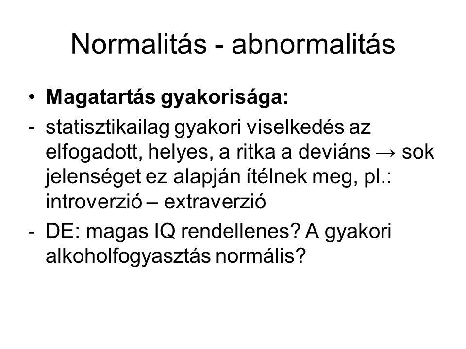 Normalitás - abnormalitás •Szubjektív közérzet, betegségtudat: -Egy bizonyos fokú szenvedésnyomást már nem visel el, segítséget kér, így maga ítéli a viselkedését abnormálisnak, motivált a gyógyulásra -DE: ugyanaz a magatartásminta különböző embereknél eltérő fokú és típusú zavart idézhet elő, pl.: dadogás, drogfogyasztás -Gyerekek esetében a környezet határozza meg, mit tolerál, hiányos alkalmazkodási kritérium, vagyis képes-e megfelelni környezete elvárásainak, feladatoknak, stb.