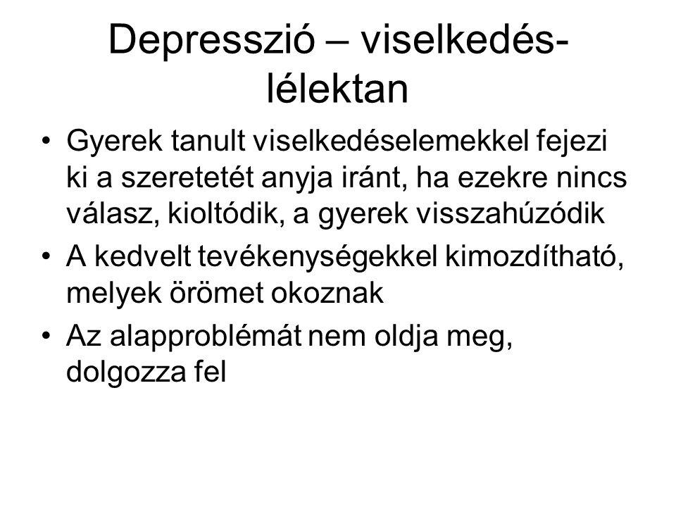 Depresszió – viselkedés- lélektan •Gyerek tanult viselkedéselemekkel fejezi ki a szeretetét anyja iránt, ha ezekre nincs válasz, kioltódik, a gyerek v
