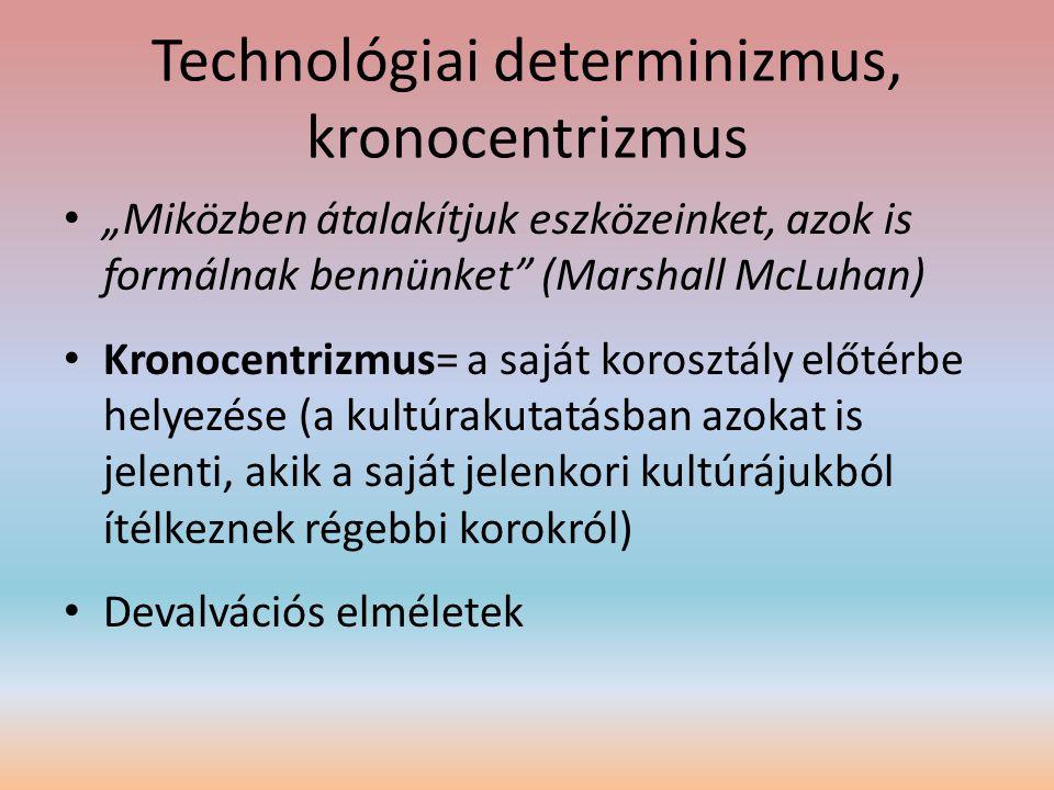 """Technológiai determinizmus, kronocentrizmus • """"Miközben átalakítjuk eszközeinket, azok is formálnak bennünket"""" (Marshall McLuhan) • Kronocentrizmus= a"""