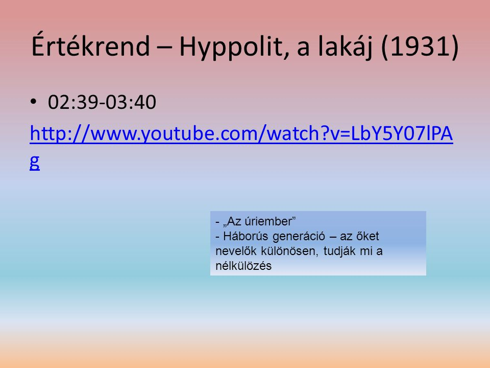 """Értékrend – Hyppolit, a lakáj (1931) • 02:39-03:40 http://www.youtube.com/watch?v=LbY5Y07lPA g - """"Az úriember"""" - Háborús generáció – az őket nevelők k"""