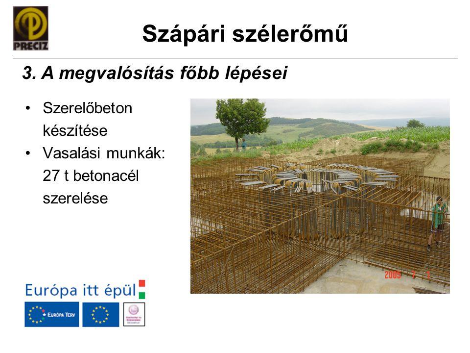 Szápári szélerőmű •Szerelőbeton készítése •Vasalási munkák: 27 t betonacél szerelése 3. A megvalósítás főbb lépései