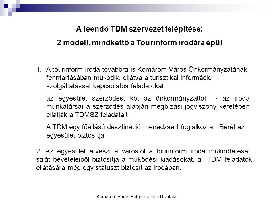 Komárom Város Polgármesteri Hivatala A leendő TDM szervezet felépítése: 2 modell, mindkettő a Tourinform irodára épül 1.A tourinform iroda továbbra is Komárom Város Önkormányzatának fenntartásában működik, ellátva a turisztikai információ szolgáltatással kapcsolatos feladatokat az egyesület szerződést köt az önkormányzattal → az iroda munkatársai a szerződés alapján megbízási jogviszony keretében ellátják a TDMSZ feladatait A TDM egy főállású desztináció menedzsert foglalkoztat.