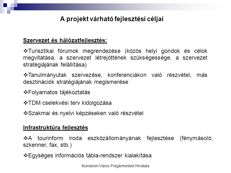 Komárom Város Polgármesteri Hivatala A projekt várható fejlesztési céljai Szervezet és hálózatfejlesztés:  Turisztikai fórumok megrendezése (közös helyi gondok és célok megvitatása, a szervezet létrejöttének szükségessége, a szervezet stratégiájának felállítása)  Tanulmányutak szervezése, konferenciákon való részvétel, más desztinációk stratégiájának megismerése  Folyamatos tájékoztatás  TDM cselekvési terv kidolgozása  Szakmai és nyelvi képzéseken való részvétel Infrastruktúra fejlesztés  A tourinform iroda eszközállományának fejlesztése (fénymásoló, szkenner, fax, stb.)  Egységes információs tábla-rendszer kialakítása