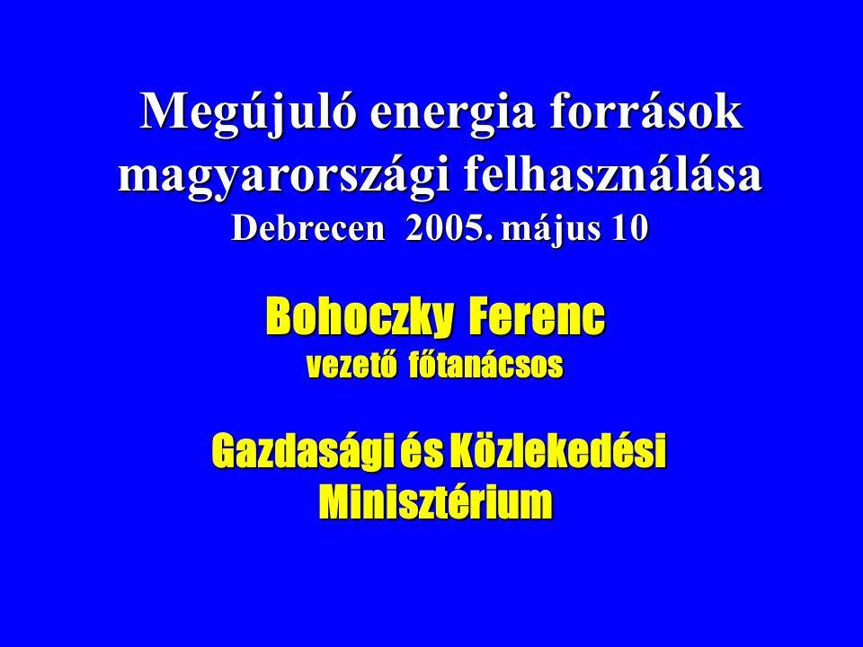 Megújuló energia források magyarországi felhasználása Debrecen 2005. május 10 Bohoczky Ferenc vezető főtanácsos Gazdasági és Közlekedési Minisztérium