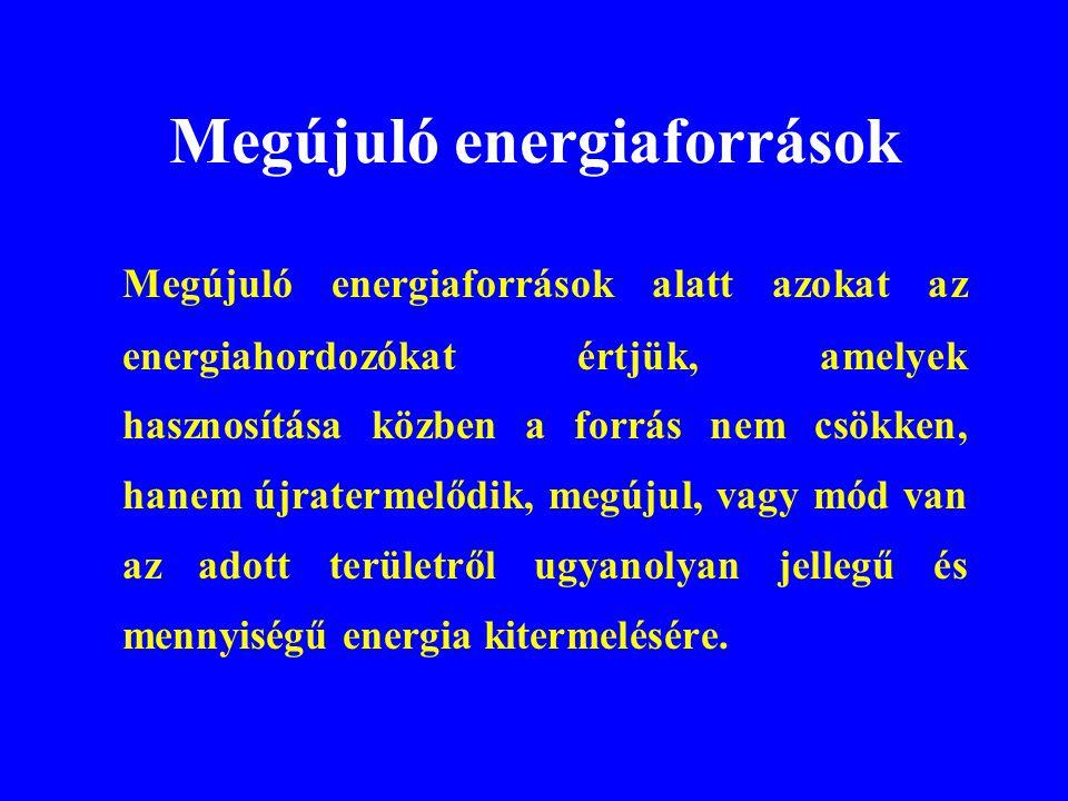 Megújuló energiaforrások Megújuló energiaforrások alatt azokat az energiahordozókat értjük, amelyek hasznosítása közben a forrás nem csökken, hanem új