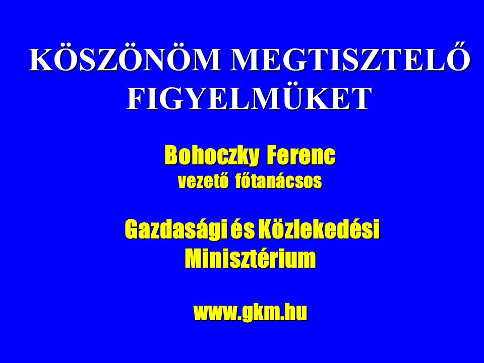 KÖSZÖNÖM MEGTISZTELŐ FIGYELMÜKET Bohoczky Ferenc vezető főtanácsos Gazdasági és Közlekedési Minisztérium Gazdasági és Közlekedési Minisztériumwww.gkm.
