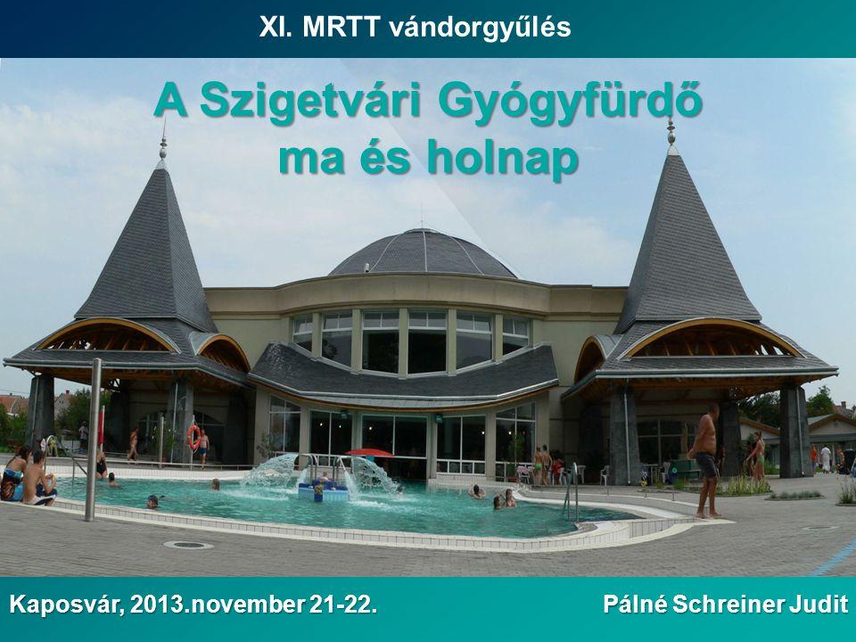 XI. MRTT vándorgyűlés Pálné Schreiner Judit Kaposvár, 2013.november 21-22. A Szigetvári Gyógyfürdő ma és holnap
