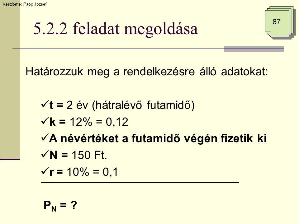 5.2.2 feladat megoldása 87 Határozzuk meg a rendelkezésre álló adatokat:  t = 2 év (hátralévő futamidő)  k = 12% = 0,12  A névértéket a futamidő vé